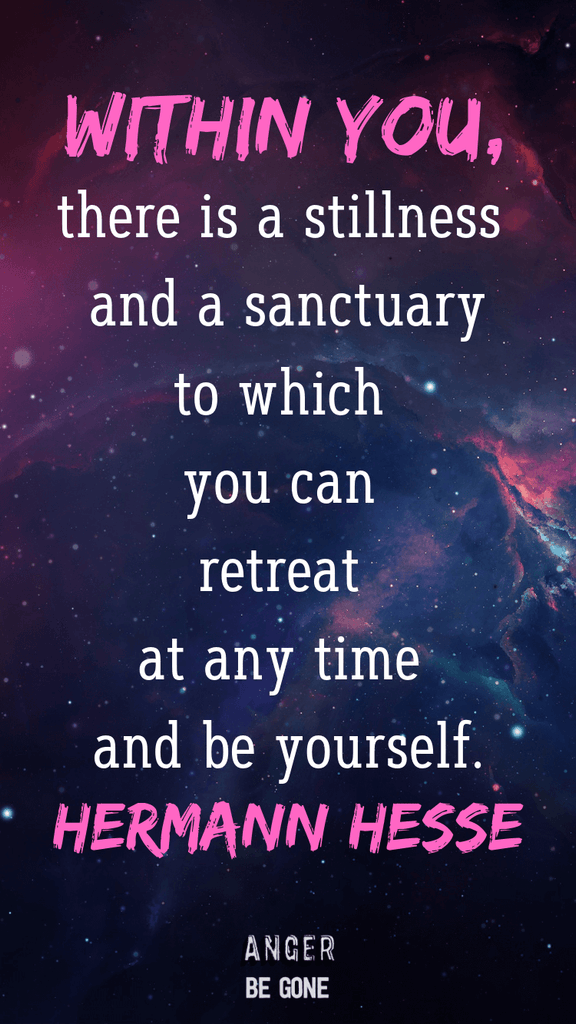 Within you, there is a stillness and a sanctuary to which you can retreat at any time and be yourself. -Hermann Hesse