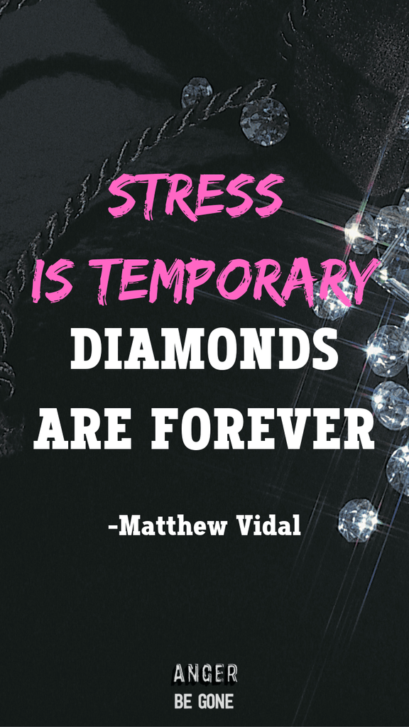 Stress is temporary, diamonds are forever. -Matthew Vidal