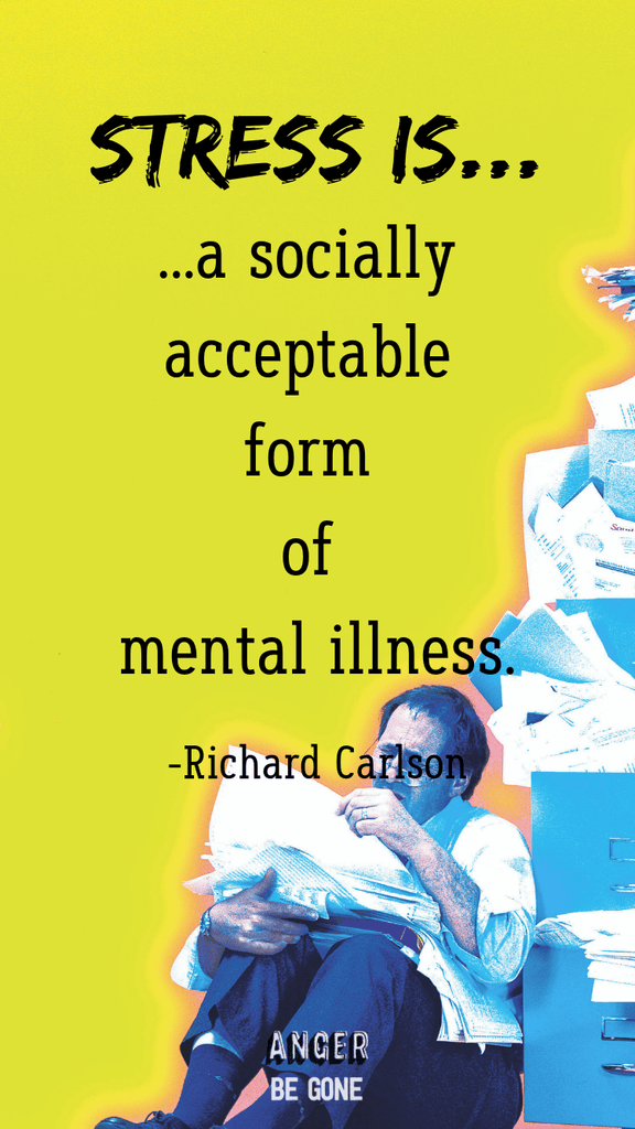 Stress is...a socially acceptable form of mental illness. -Richard Carlson