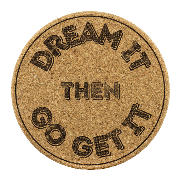 Dream it then go get it cork coasters