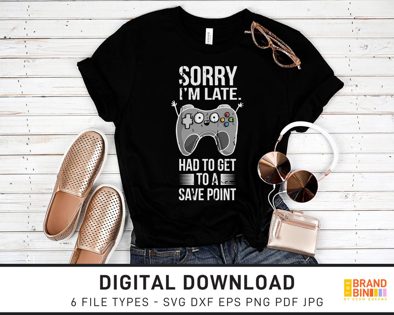 Sorry I'm Late I Had To Get To A Save Point - SVG Digital Download