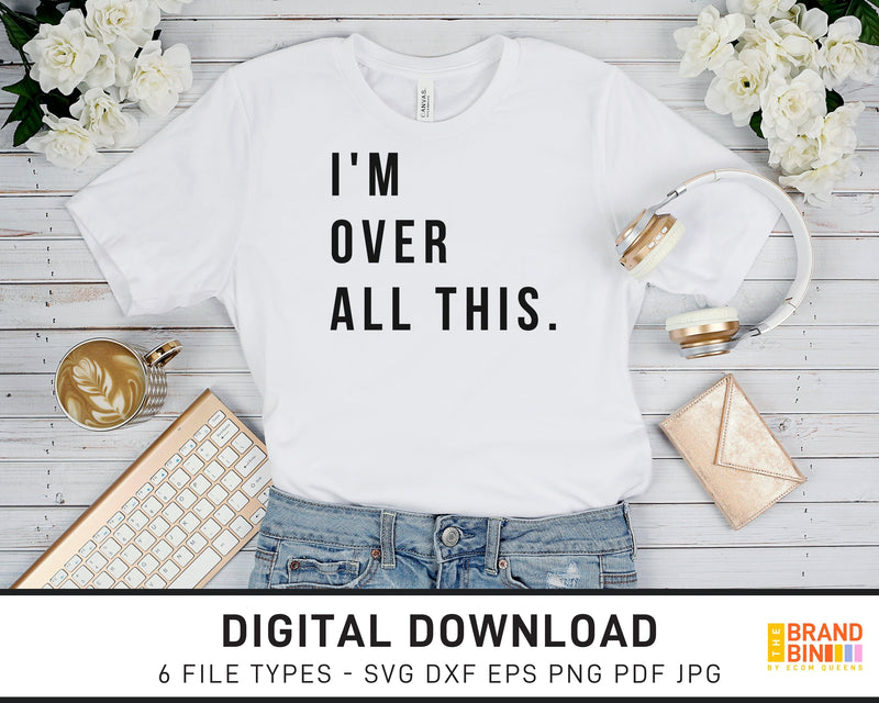 I'm Over All This - SVG Digital Download
