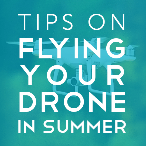 Tips on Flying your Drone in Summer