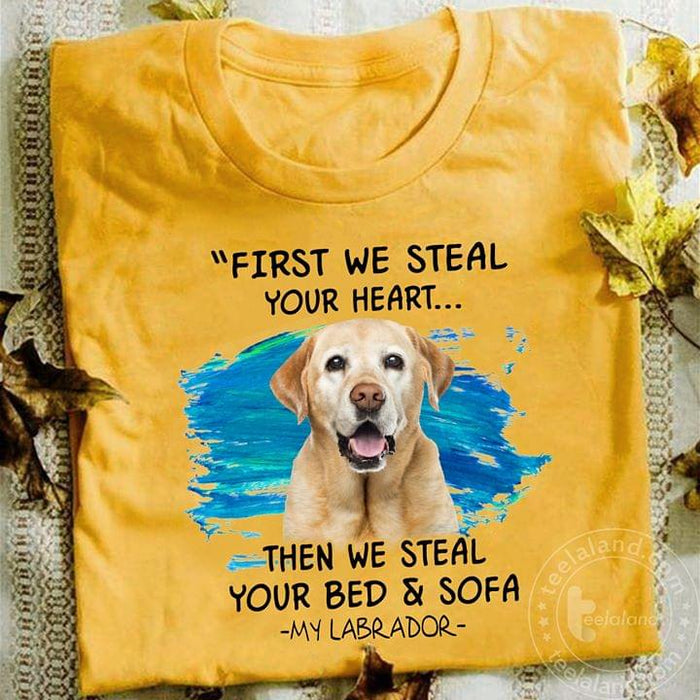 Labrador First We Steal Your Heart Then We Steal Your Bed And Sofa Graphic Unisex T Shirt, Sweatshirt, Hoodie Size S - 5XL