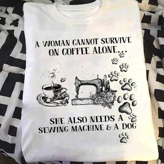 A Woman Cannot Survive On Coffee Alone She Also Needs Sewing Machine And A Dog Graphic Unisex T Shirt, Sweatshirt, Hoodie Size S - 5XL