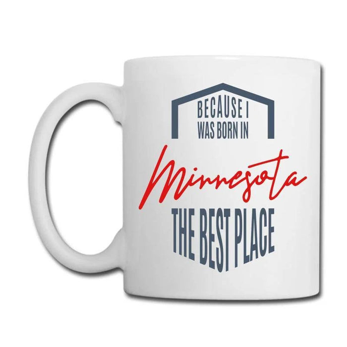 Minnesota Because I Was Born In Minnesota The Best Place 11Oz, 15Oz Ceramic Mug