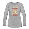 Laugh Now Cry Later - heather gray