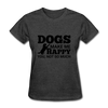 Dogs Make Me Happy You, Not So Much - heather black