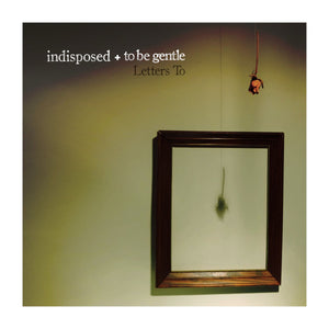 "TO BE GENTLE + INDISPOSED - Letters To (10"")"
