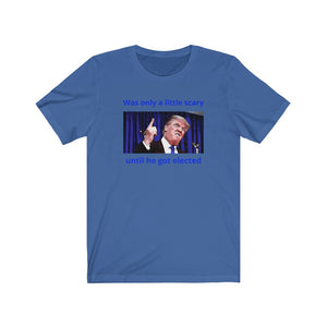 Was only a little scary until he got elected - Unisex Jersey Short Sleeve Tee