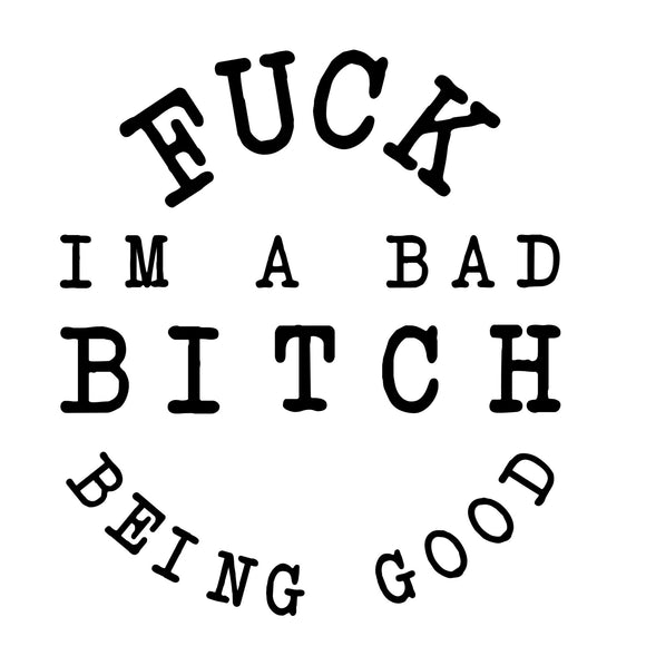 F*CK BEING GOOD...BAD B*TCH