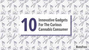 10 Innovative Gadgets For The Curious Cannabis Consumer