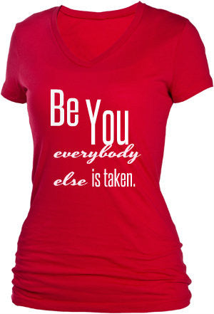 BE YOU...EVERYBODY ELSE IS TAKEN!