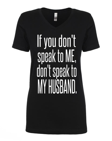 IF YOU DON'T SPEAK TO ME, DON'T SPEAK TO MY HUSBAND.
