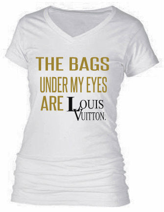 THE BAGS UNDER MY EYES ARE LOUIS VUITTON.