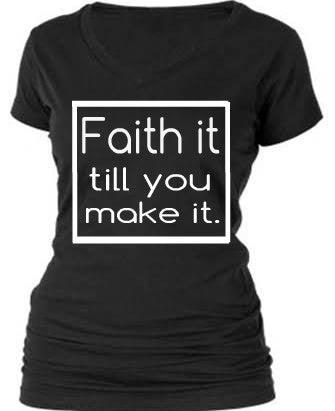 FAITH IT TILL YOU MAKE IT.