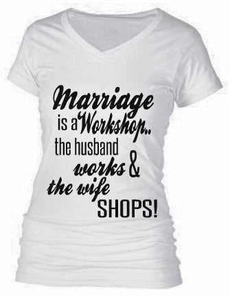 MARRIAGE IS A WORKSHOP...THE HUSBAND WORKS & THE WIFE SHOPS!