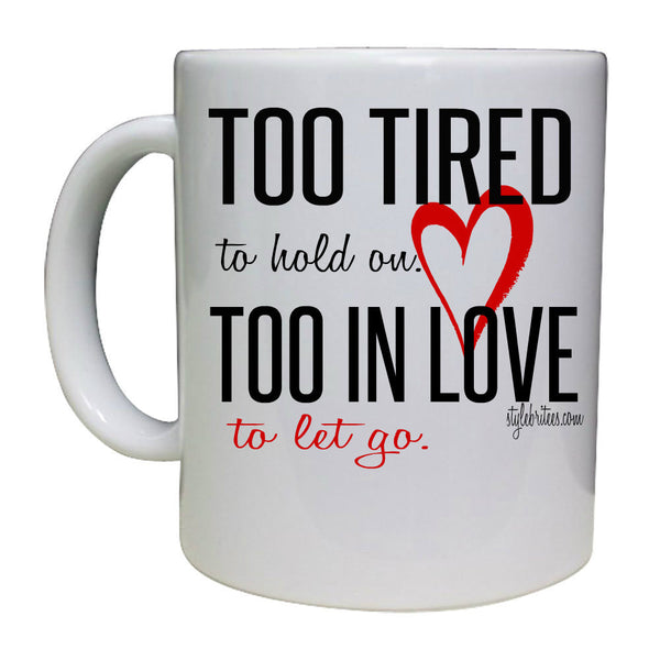 TOO TIRED TO HOLD ON...TOO IN LOVE TO LET GO. MUG