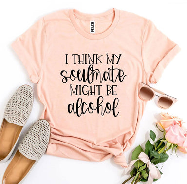 Agate T-shirts I Think My Soulmate Might Be Alcohol T-shirt