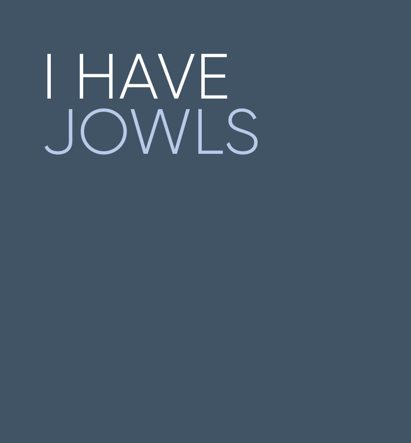 I have jowels