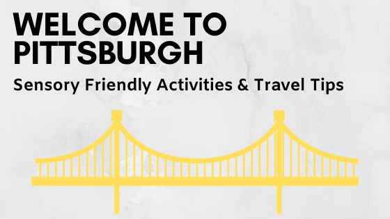 Travel Tips and Sensory Friendly Activities in Pittsburgh
