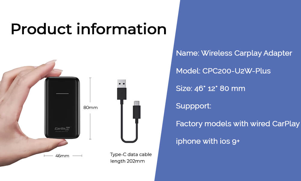 Product information Name: Wireless Carplay Adapter Model: CPC200-U2W-Plus Size: 46* 12* 80 mm Suppport: Factory models with wired CarPlay iphone with ios 9+ system