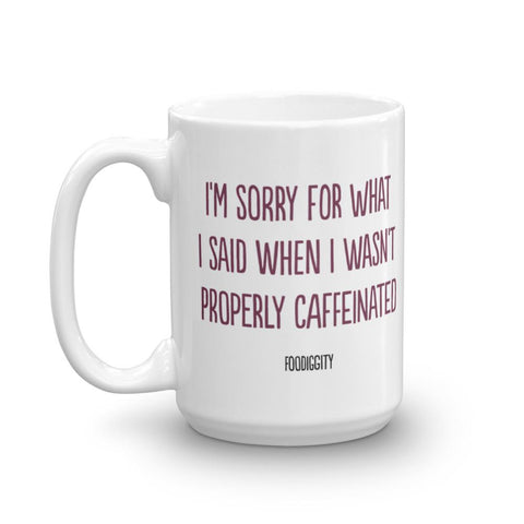 I'm Sorry For What I Said When I Wasn't Properly Caffeinated Mug