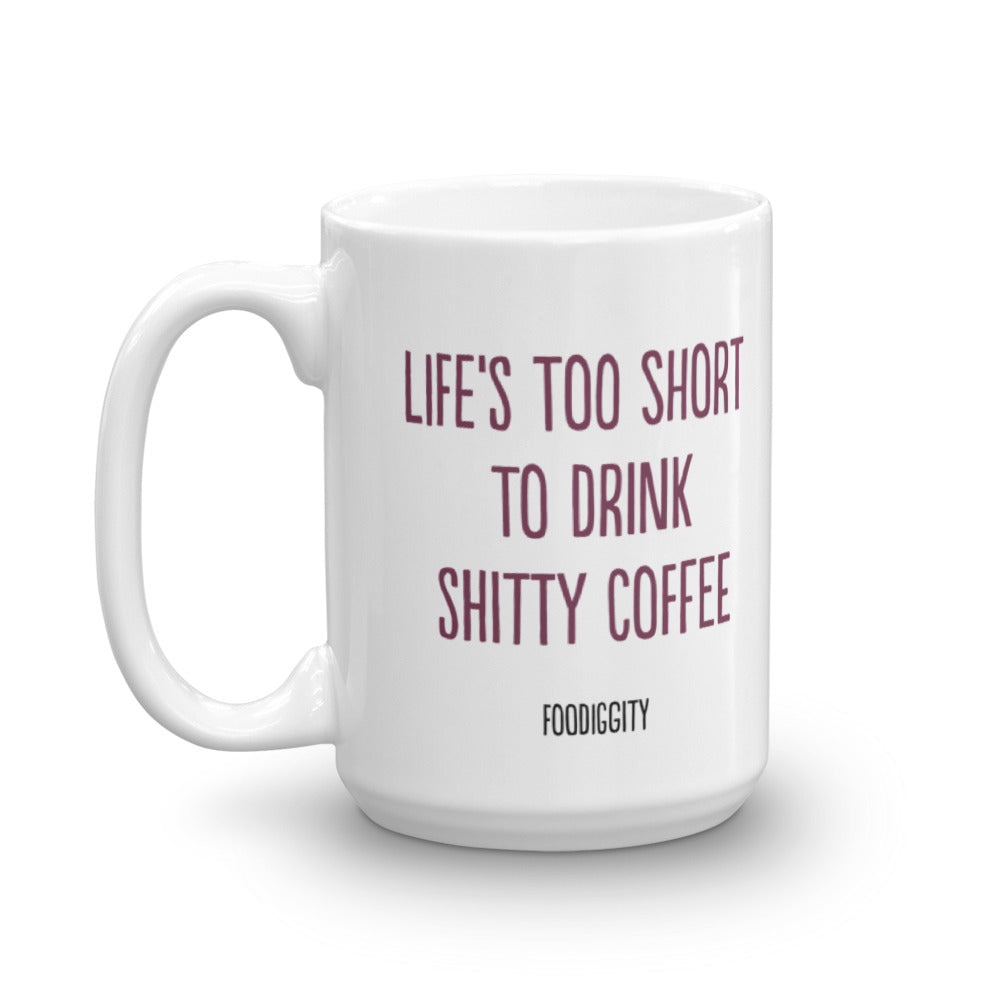 Life's Too Short To Drink Shitty Coffee Mug