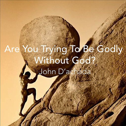 ARE YOU TRYING TO BE GODLY WITHOUT GOD?