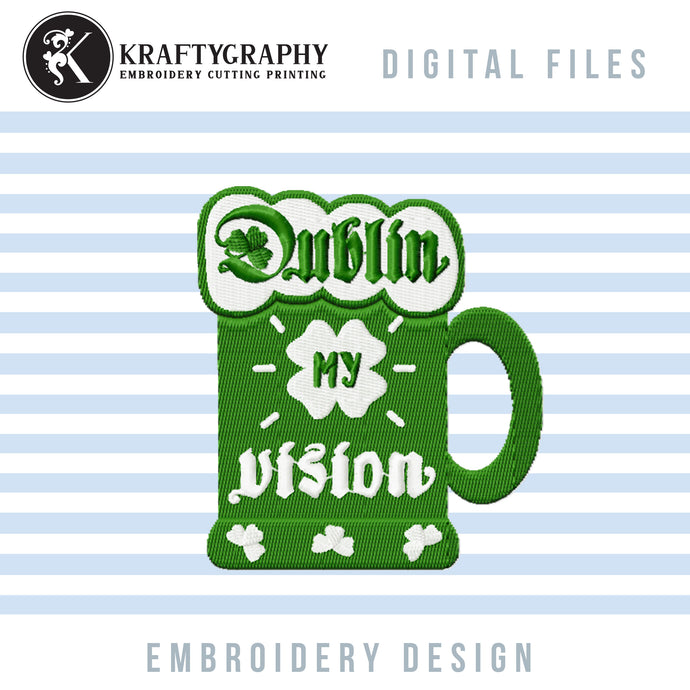 Dublin My Vision Machine Embroidery Designs, Irish Day Embroidery Patterns, St. Patrick Embroidery Sayings, Funny Drinking Embroidery Files, Adult Humor Pes Files, Party Shirt Embroidery, Beer Mug Embroidery Applique,-Kraftygraphy