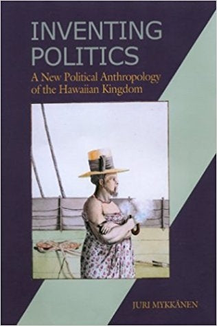 Inventing Politics: A New Political Anthropology of the Hawaiian