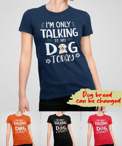 I'M ONLY TALKING TO MY DOG TODAY - PERSONALIZED CUSTOM WOMEN'S T-SHIRT