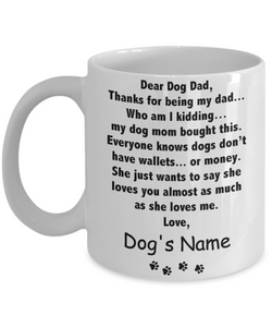 Dear Dog Dad - Thanks being for my dad - my dog mom bought this - Mug
