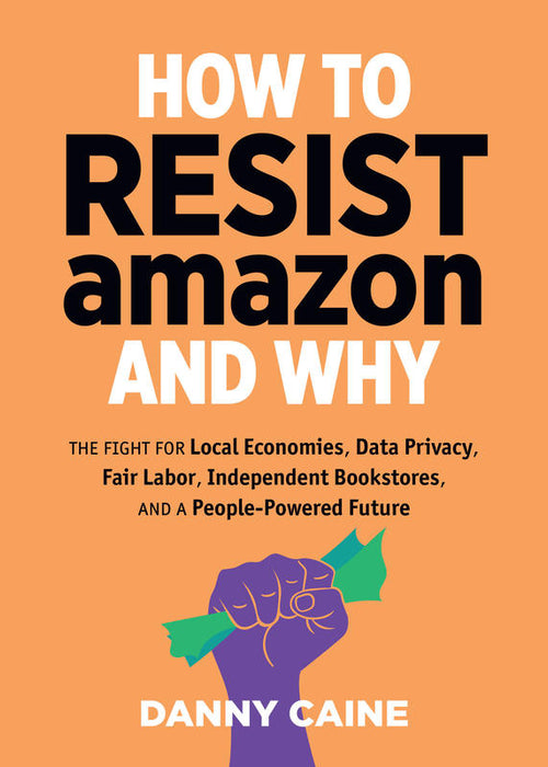 How to Resist Amazon and Why: The Fight for Local Economics, Data Privacy, Fair Labor, Independent Bookstores, and a People-Powered Future! (Zine)