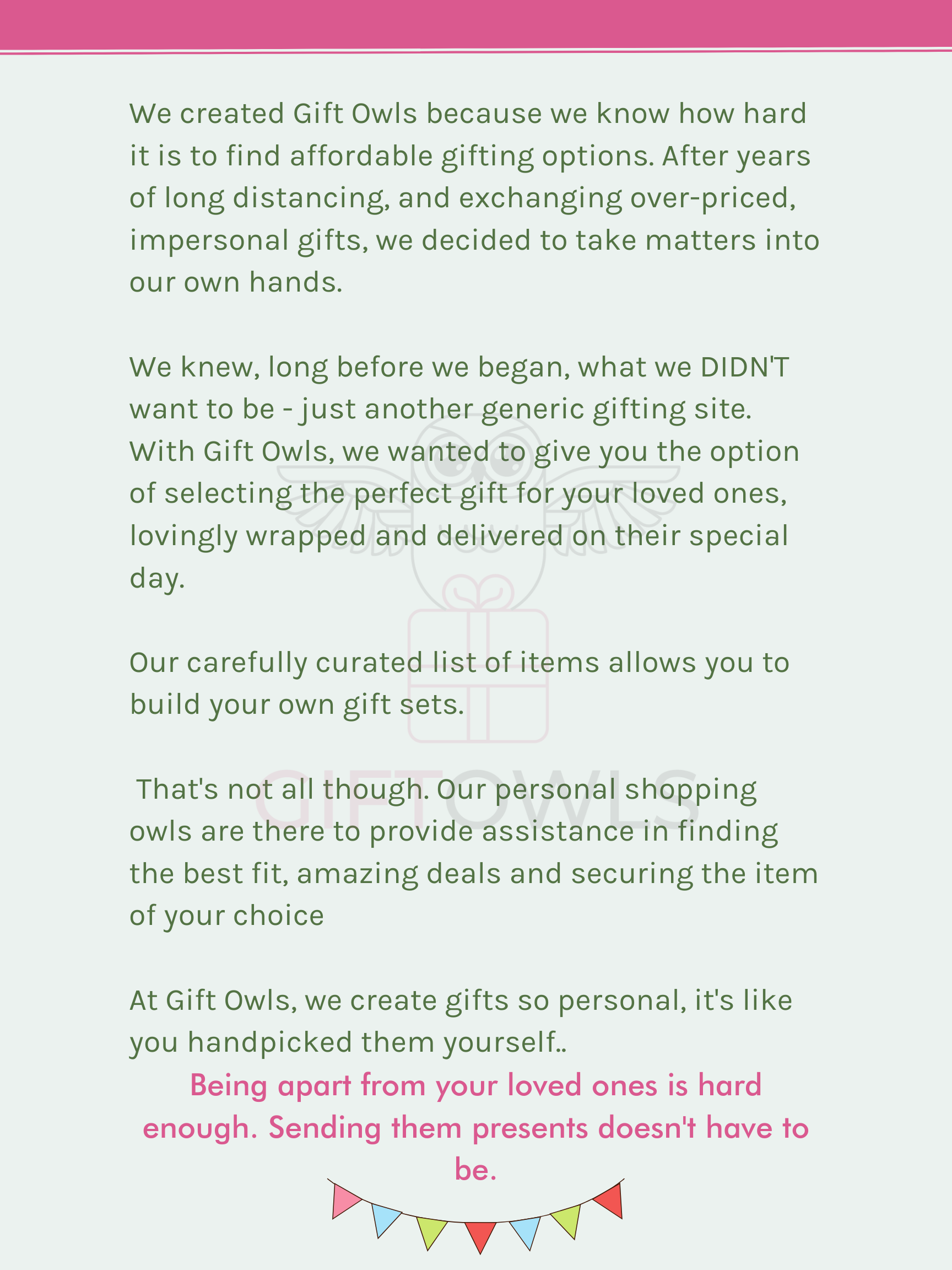 We created Gift Owls because we know how hard it is to find affordable gifting options. After years of long distancing, and exchanging over-priced, impersonal gifts, we decided to take matters into our own hands. At Gift Owls, we create gifts so personal, it's like you handpicked them yourself.  We knew, long before we began, what we DIDN'T want to be - just another generic gifting site.  With Gift Owls, we wanted to give you the option of selecting the perfect gift for your loved ones, lovingly wrapped and delivered on their special day.  Our carefully curated list of items allows you to build your own gift sets.  That's not all though. Our personal shopping owls are there to provide assistance in finding the best fit, amazing deals and securing the item of your choice.     Being apart from your loved ones is hard enough. Sending them presents doesn't have to be.