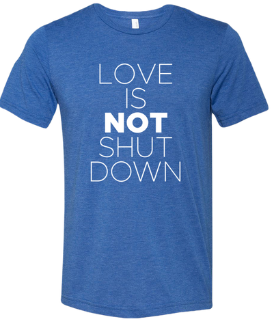 Love is NOT Shut Down Tri-Blend Tee