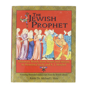 The Jewish Prophet: Visionary Words from Moses and Miriam to Henrietta Szold and A.J. Heschel