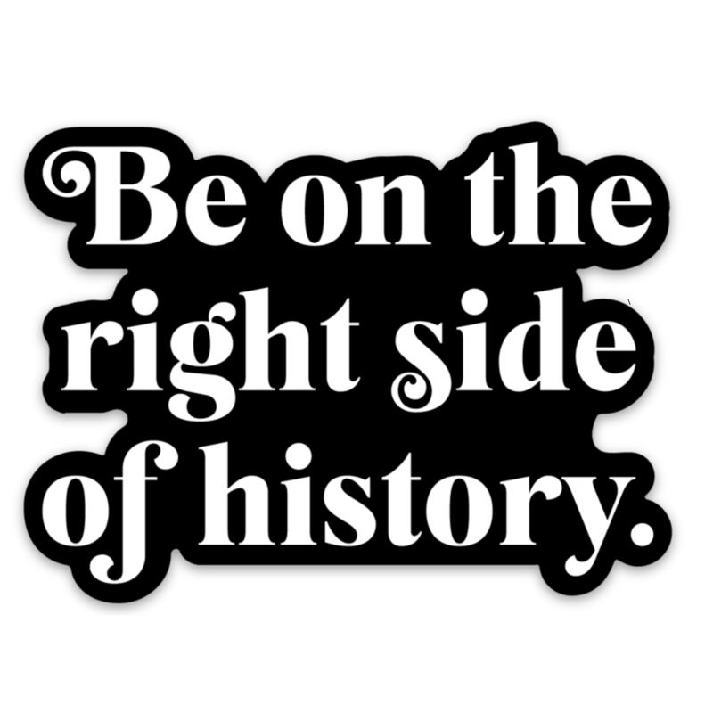 Be On The Right Side Of History Sticker