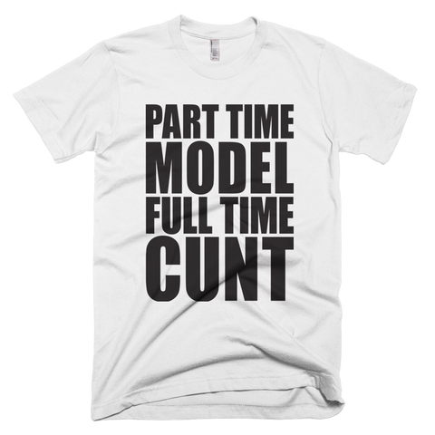 Part Time Model Full Time Cunt Tshirt