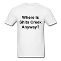 Where Is Shits Creek Anyway? Unisex Classic T-Shirt - white