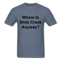 Where Is Shits Creek Anyway? Unisex Classic T-Shirt - denim