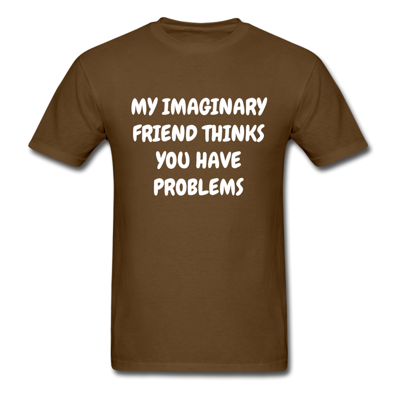 My Imaginary Friend Thinks You Have Problems Unisex Classic T-Shirt - brown