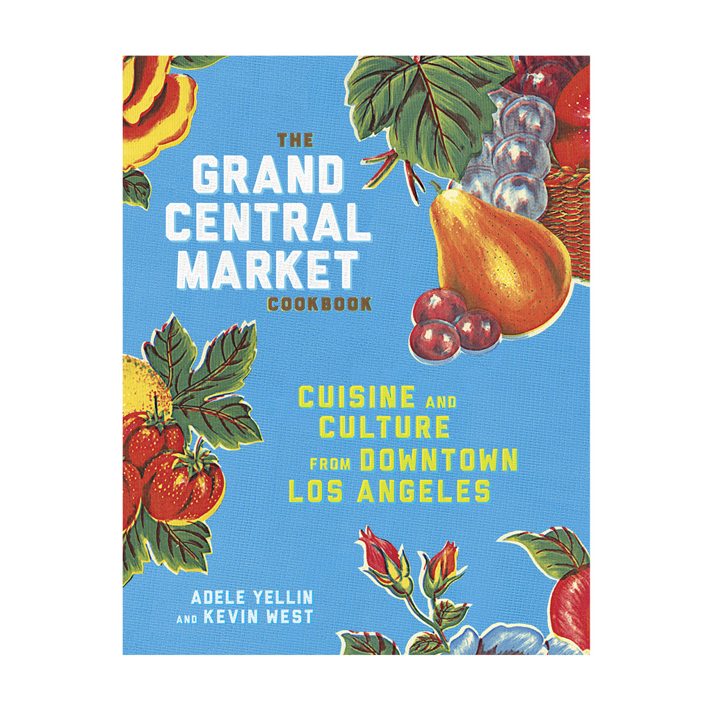 The Grand Central Market Cookbook: Cuisine And Culture From Downtown Los Angeles