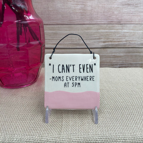 """I Can't Even"" Hanging Plaque Sign"