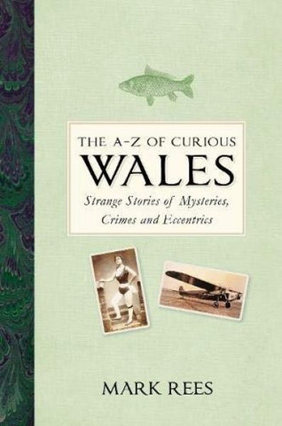 A-Z of Curious Wales, The - Strange Stories of Mysteries, Crimes