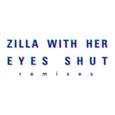 Zilla With Her Eyes Shut - Remixes