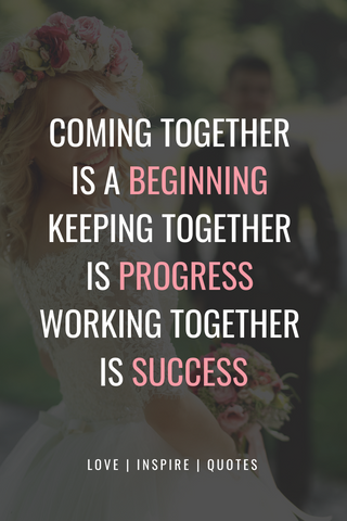 Coming together is a beginning; keeping together is progress; working together is success