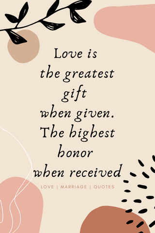 Love is the greatest gift when given. It is the highest honor when received