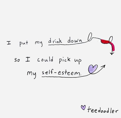 I Put My Drink Down, So I Could Pick Up My Self-Esteem.