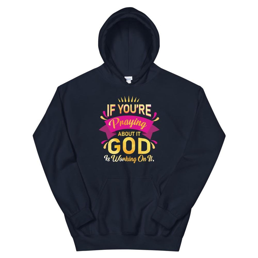 If You're Praying About It God Is Working On IT Hoodie